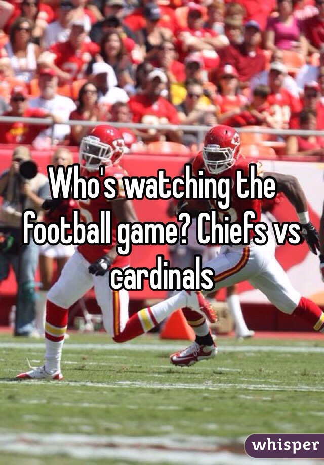 Who's watching the football game? Chiefs vs cardinals