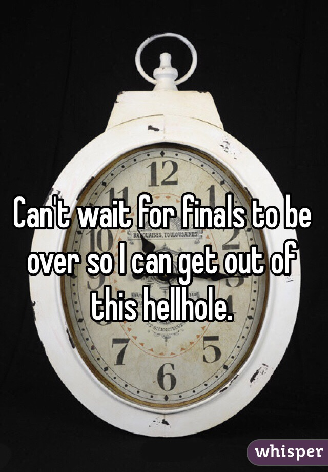 Can't wait for finals to be over so I can get out of this hellhole.