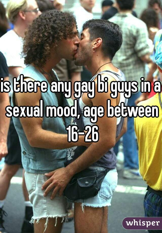 is there any gay bi guys in a sexual mood, age between 16-26