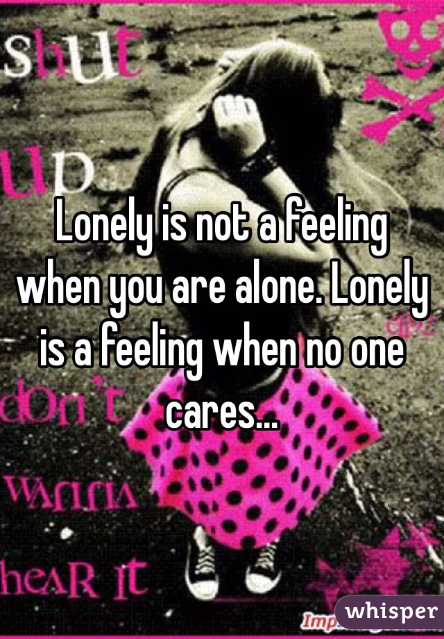 Lonely is not a feeling when you are alone. Lonely is a feeling when no one cares...