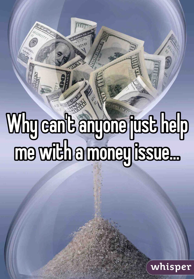 Why can't anyone just help me with a money issue...
