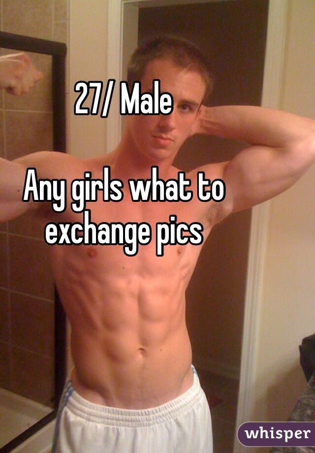27/ Male  Any girls what to exchange pics