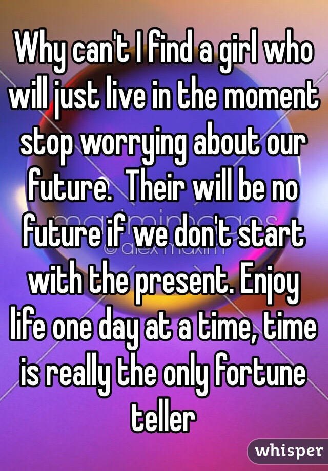 Why can't I find a girl who will just live in the moment stop worrying about our future.  Their will be no future if we don't start with the present. Enjoy life one day at a time, time is really the only fortune teller