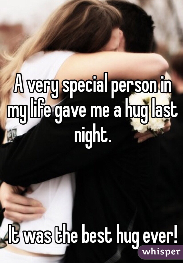 A very special person in my life gave me a hug last night.     It was the best hug ever!