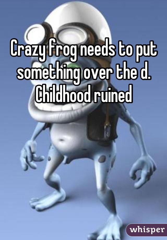 Crazy frog needs to put something over the d. Childhood ruined