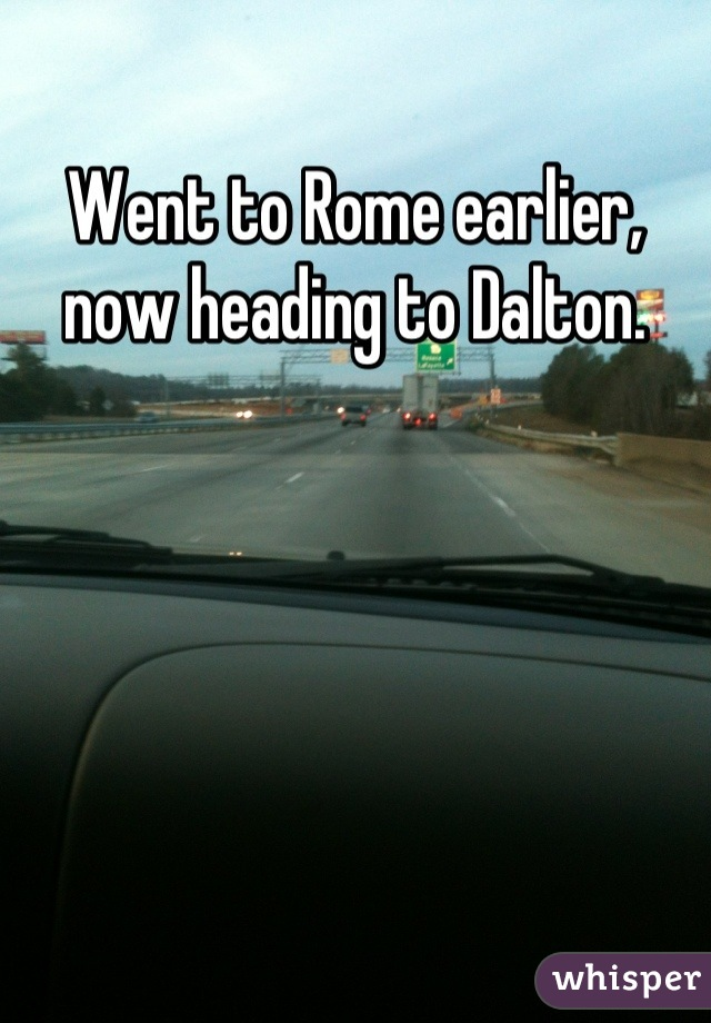 Went to Rome earlier, now heading to Dalton.