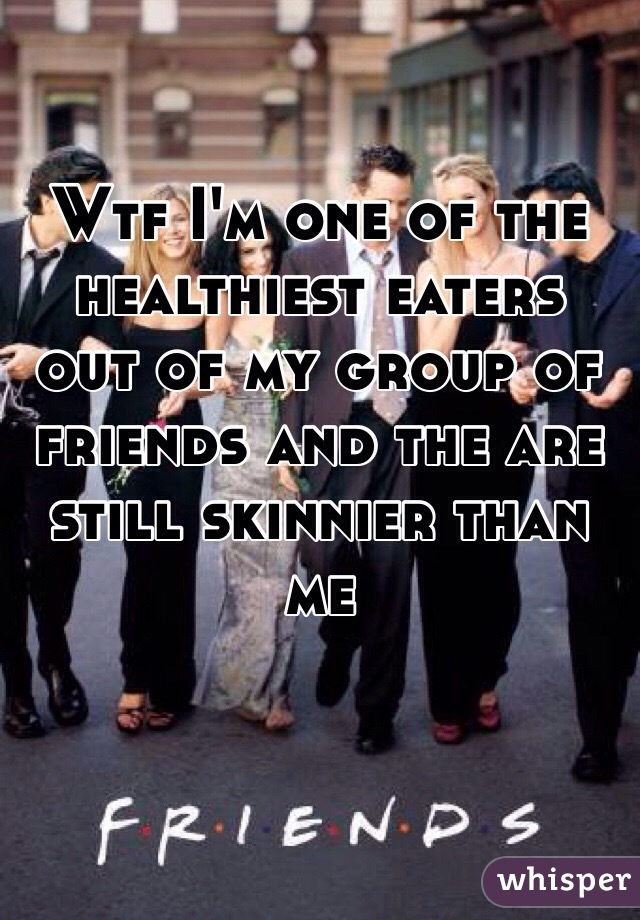 Wtf I'm one of the healthiest eaters out of my group of friends and the are still skinnier than me