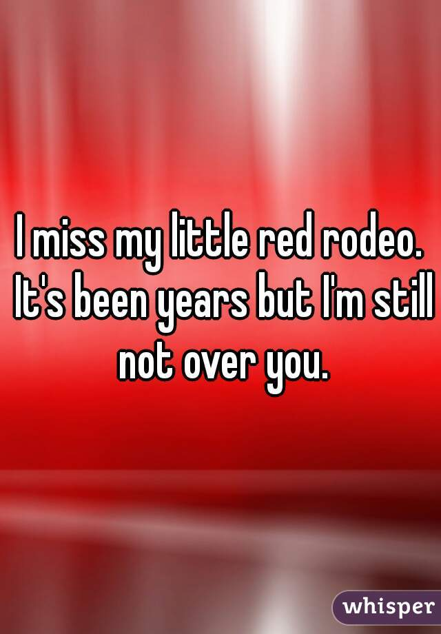 I miss my little red rodeo. It's been years but I'm still not over you.