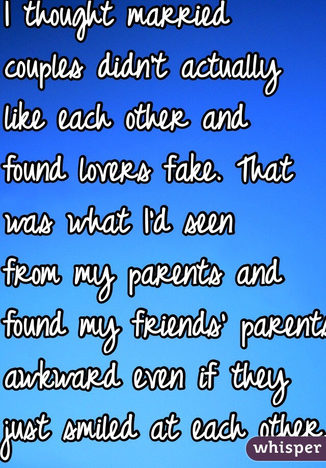 I thought married  couples didn't actually like each other and found lovers fake. That  was what I'd seen from my parents and found my friends' parents  awkward even if they  just smiled at each other.