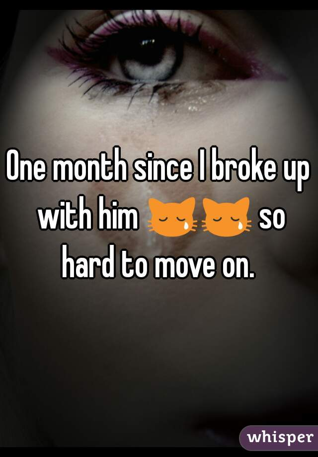 One month since I broke up with him 😿😿 so hard to move on.