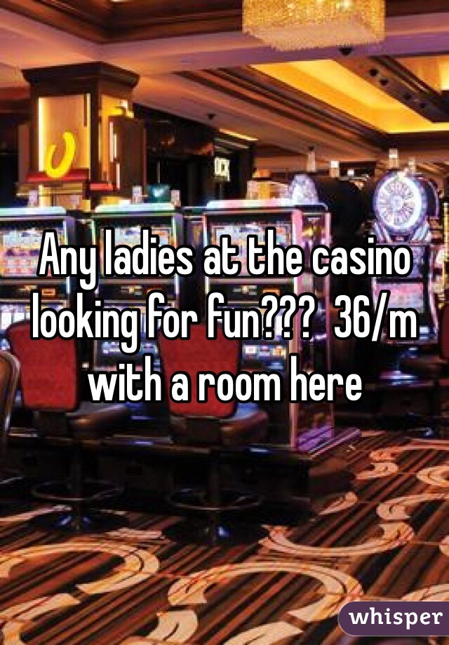 Any ladies at the casino looking for fun???  36/m with a room here