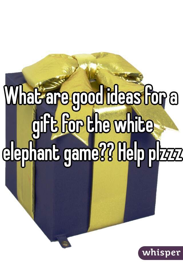 What are good ideas for a gift for the white elephant game?? Help plzzz