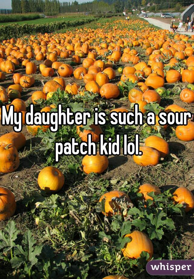 My daughter is such a sour patch kid lol.