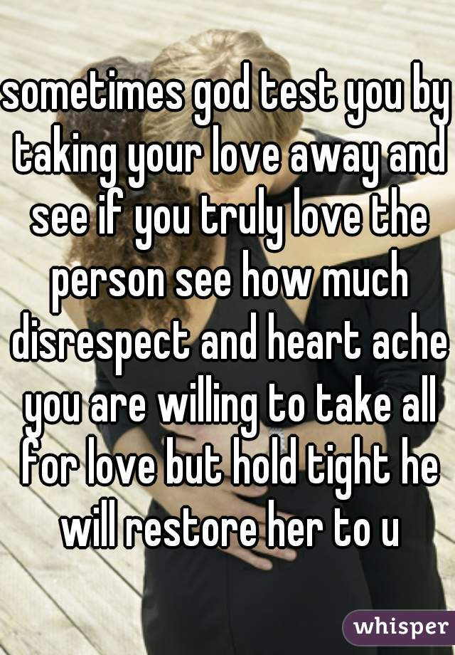 sometimes god test you by taking your love away and see if you truly love the person see how much disrespect and heart ache you are willing to take all for love but hold tight he will restore her to u