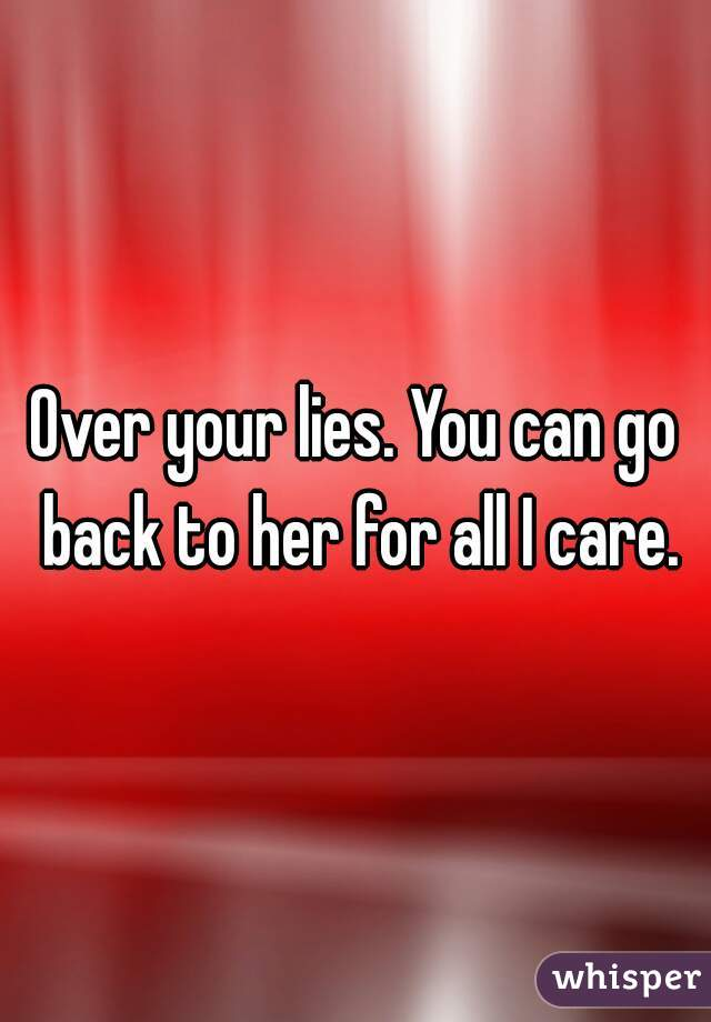 Over your lies. You can go back to her for all I care.