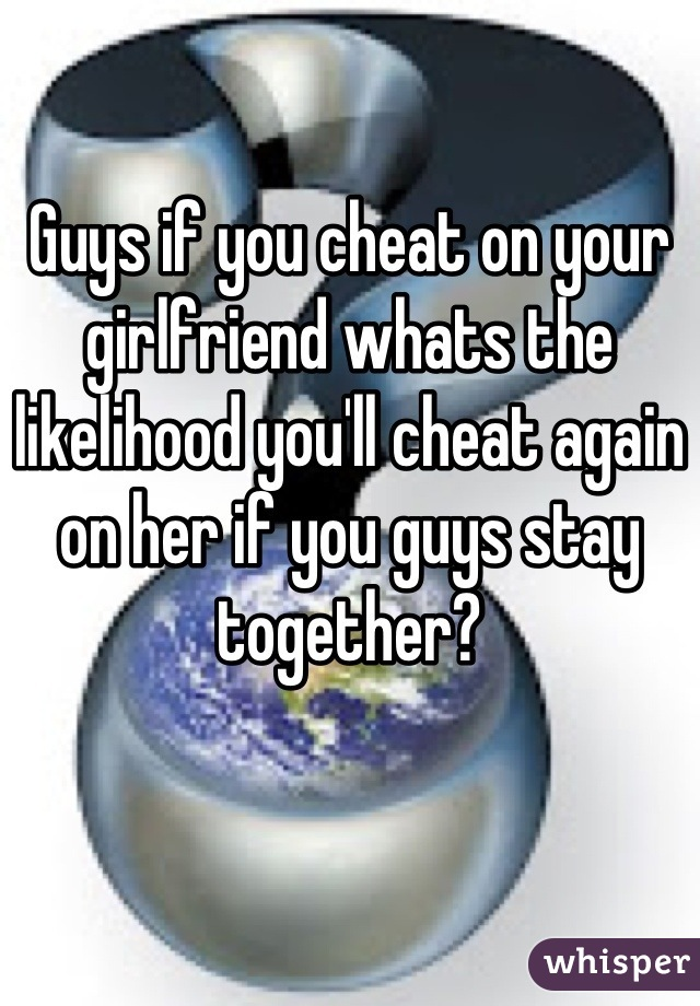 Guys if you cheat on your girlfriend whats the likelihood you'll cheat again on her if you guys stay together?