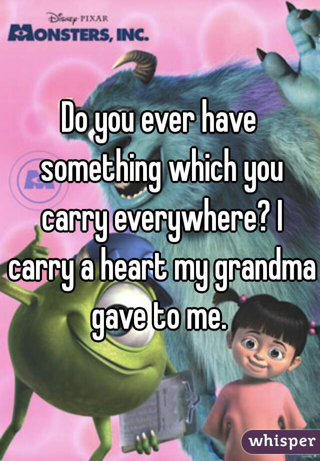 Do you ever have something which you carry everywhere? I carry a heart my grandma gave to me.