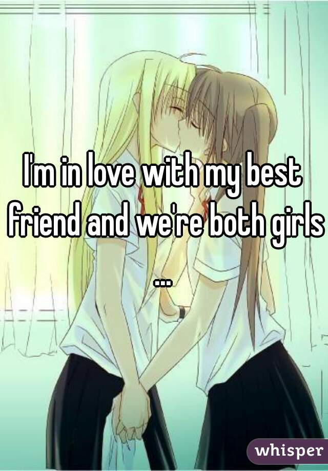 I'm in love with my best friend and we're both girls ...