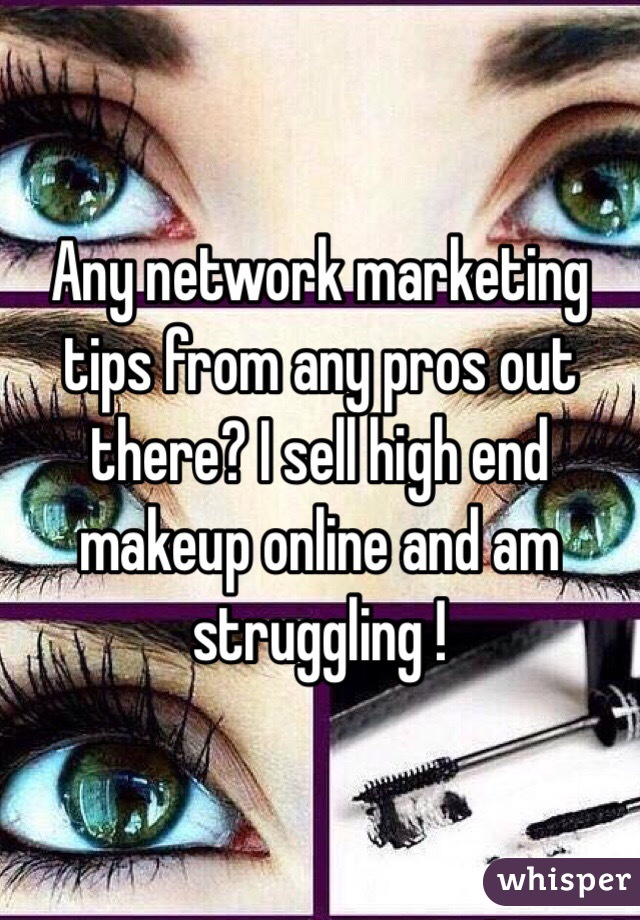 Any network marketing tips from any pros out there? I sell high end makeup online and am struggling !