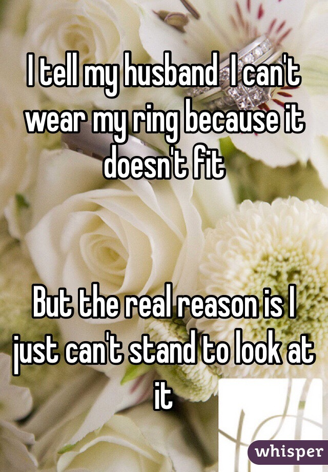 I tell my husband  I can't wear my ring because it doesn't fit    But the real reason is I just can't stand to look at it