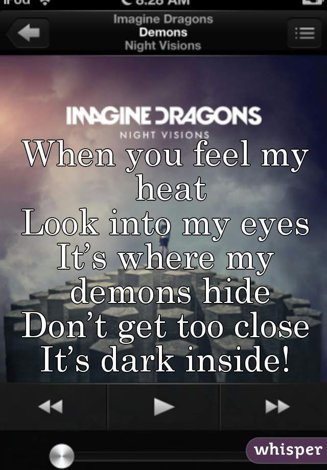 When you feel my heat Look into my eyes It's where my demons hide Don't get too close It's dark inside!