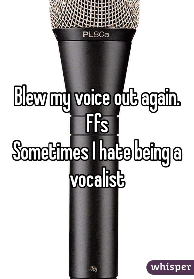 Blew my voice out again. Ffs Sometimes I hate being a vocalist