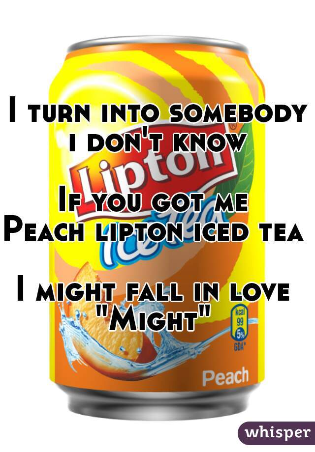 """I turn into somebody i don't know   If you got me  Peach lipton iced tea   I might fall in love  """"Might"""""""