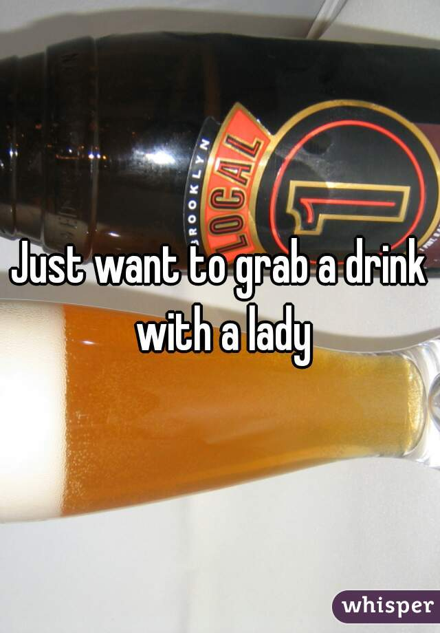 Just want to grab a drink with a lady