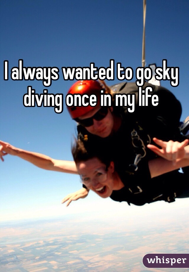 I always wanted to go sky diving once in my life