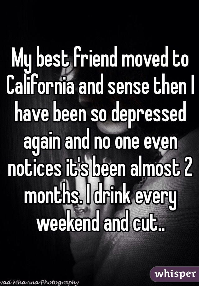 My best friend moved to California and sense then I have been so depressed again and no one even notices it's been almost 2 months. I drink every weekend and cut..