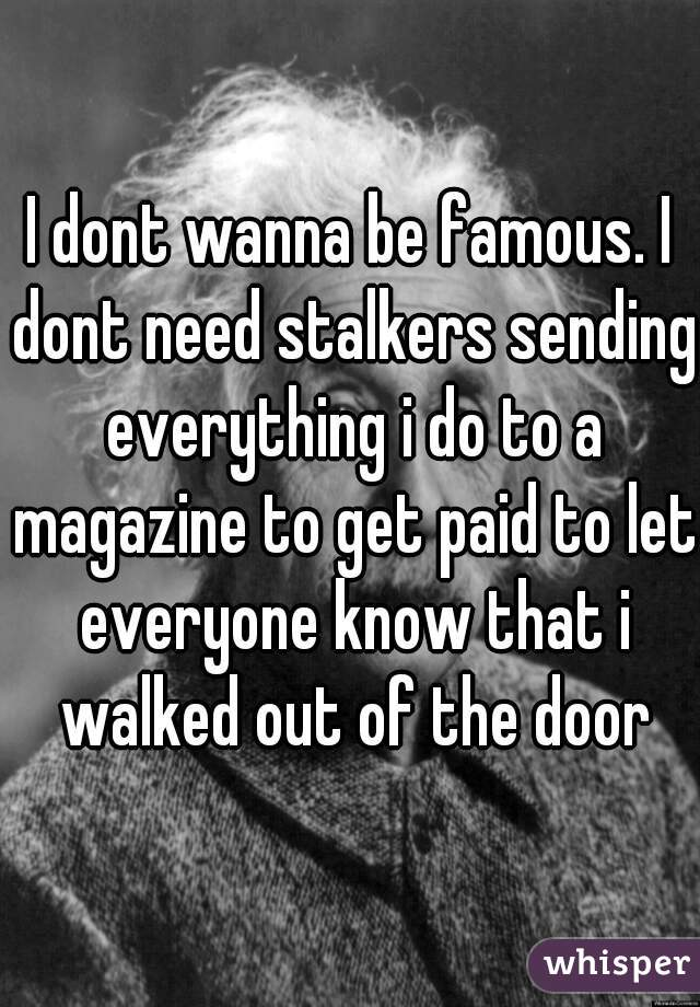 I dont wanna be famous. I dont need stalkers sending everything i do to a magazine to get paid to let everyone know that i walked out of the door