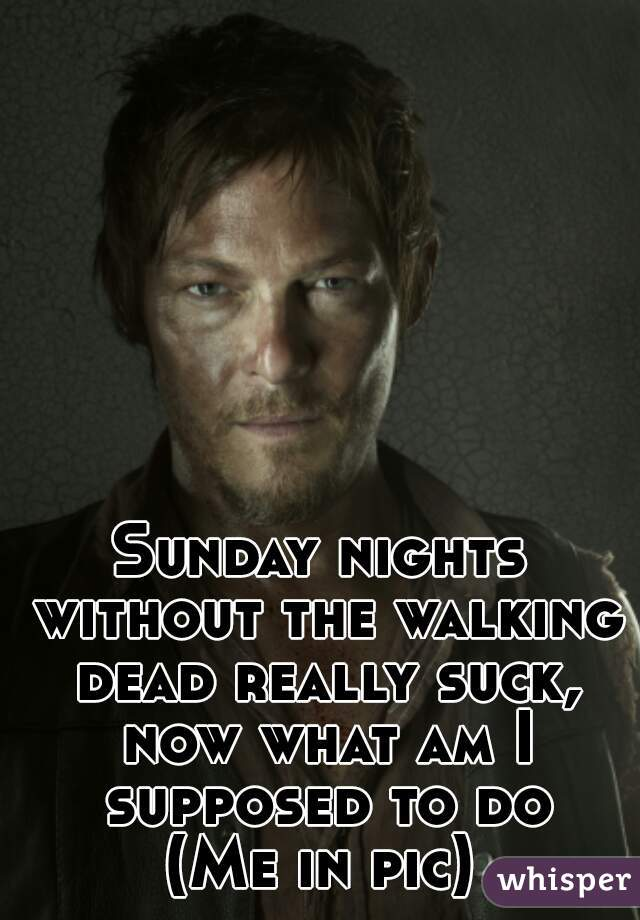 Sunday nights without the walking dead really suck, now what am I supposed to do (Me in pic)