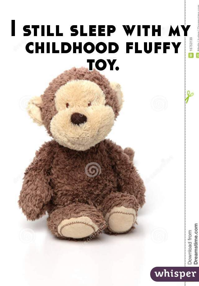 I still sleep with my childhood fluffy toy.