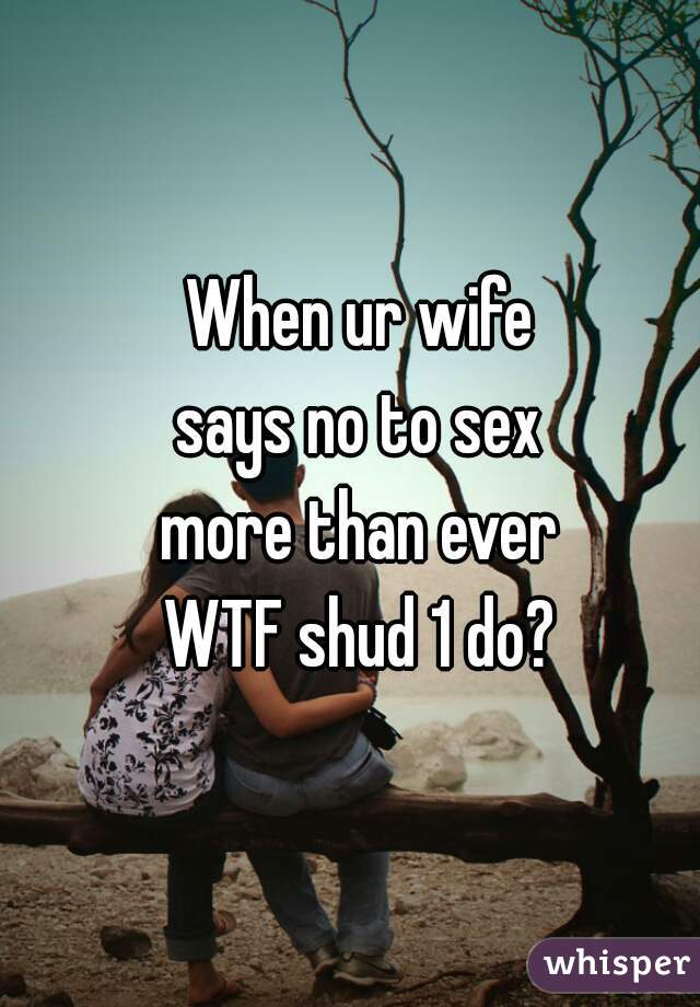 When ur wife says no to sex more than ever WTF shud 1 do?