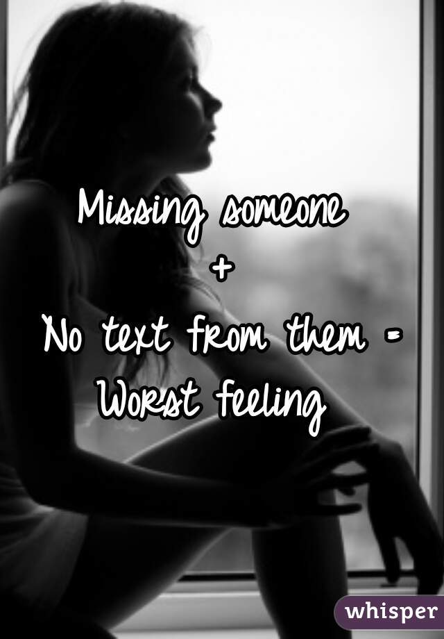 Missing someone  + No text from them = Worst feeling