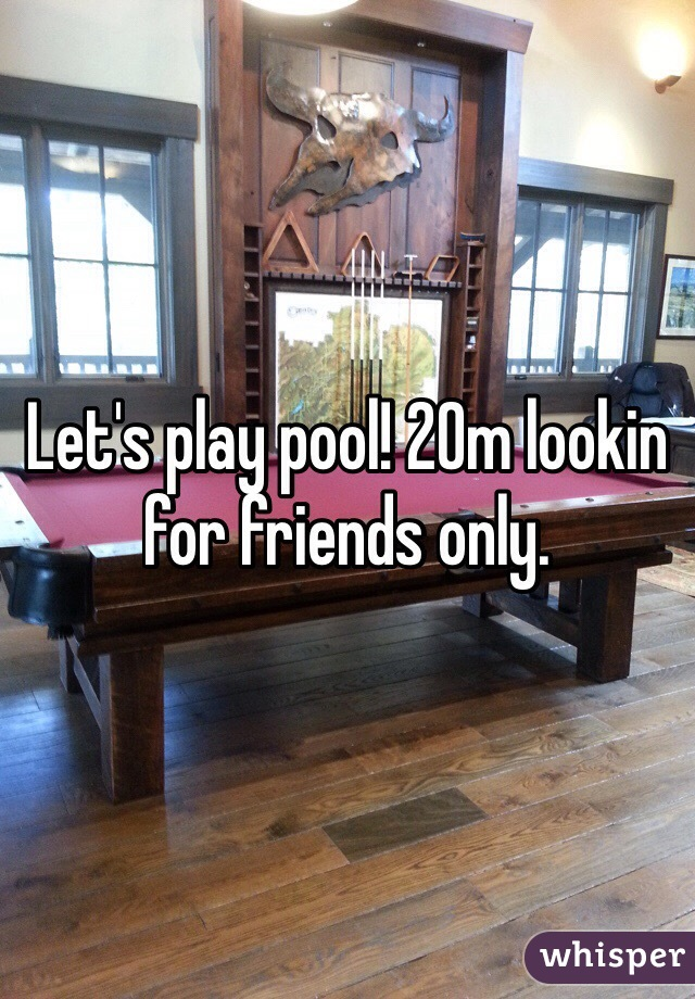 Let's play pool! 20m lookin for friends only.