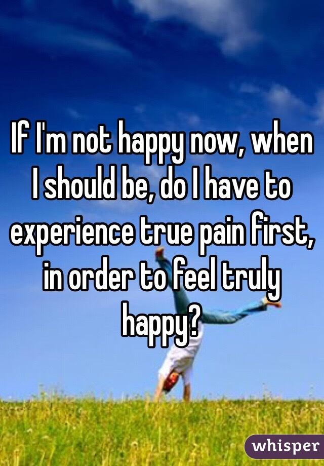 If I'm not happy now, when I should be, do I have to experience true pain first, in order to feel truly happy?