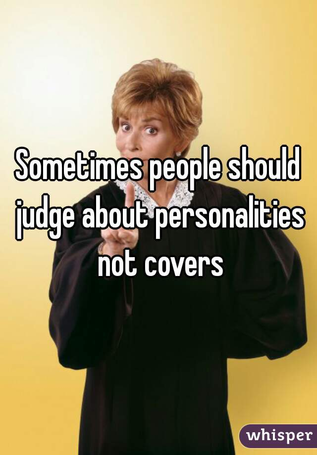 Sometimes people should judge about personalities not covers