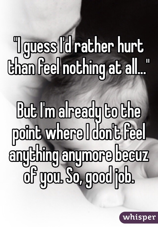 """""""I guess I'd rather hurt than feel nothing at all...""""  But I'm already to the point where I don't feel anything anymore becuz of you. So, good job."""