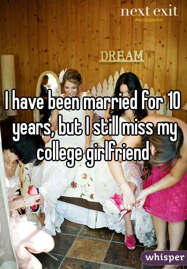 I have been married for 10 years, but I still miss my college girlfriend