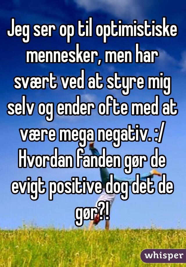 Jeg ser op til optimistiske mennesker, men har svært ved at styre mig selv og ender ofte med at være mega negativ. :/ Hvordan fanden gør de evigt positive dog det de gør?!