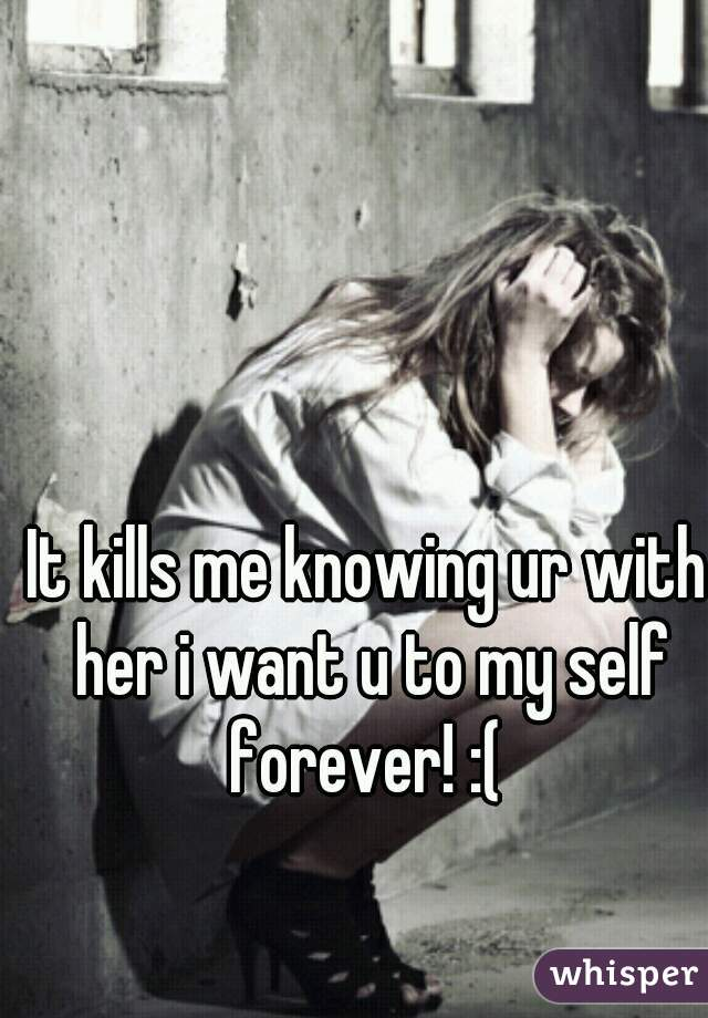It kills me knowing ur with her i want u to my self forever! :(