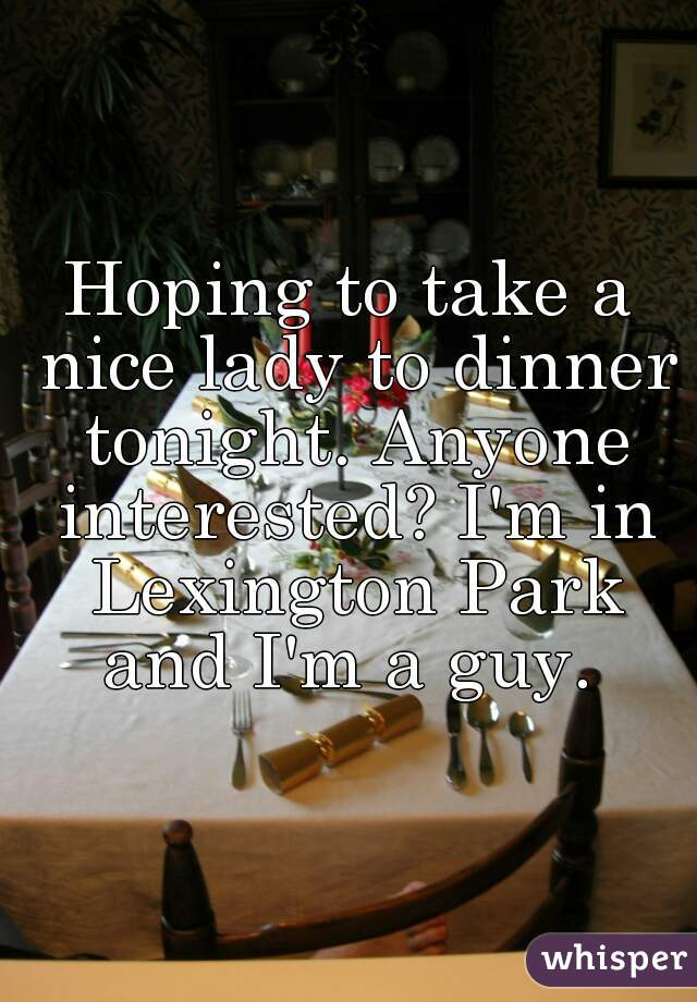 Hoping to take a nice lady to dinner tonight. Anyone interested? I'm in Lexington Park and I'm a guy.