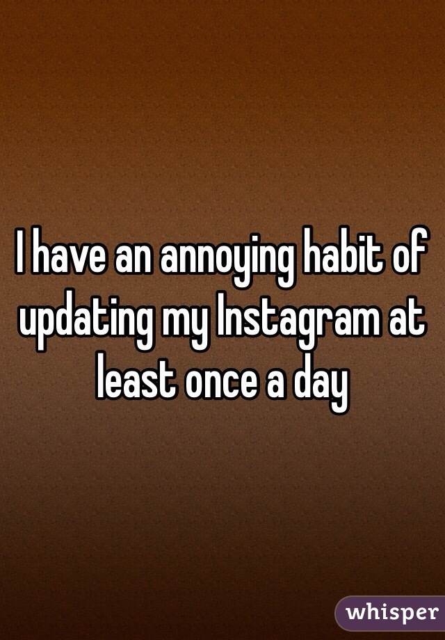 I have an annoying habit of updating my Instagram at least once a day