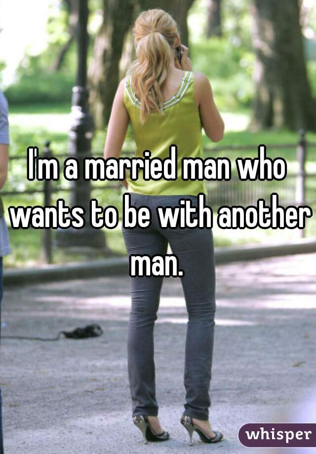 I'm a married man who wants to be with another man.