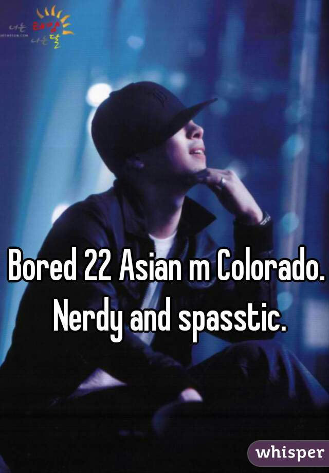 Bored 22 Asian m Colorado. Nerdy and spasstic.