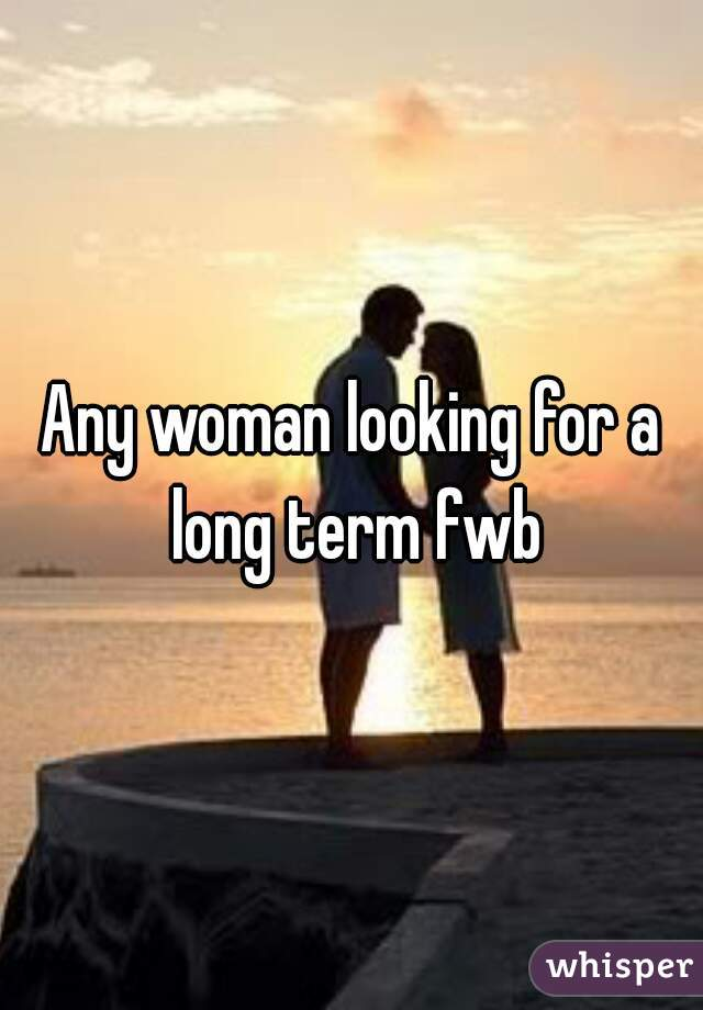Any woman looking for a long term fwb
