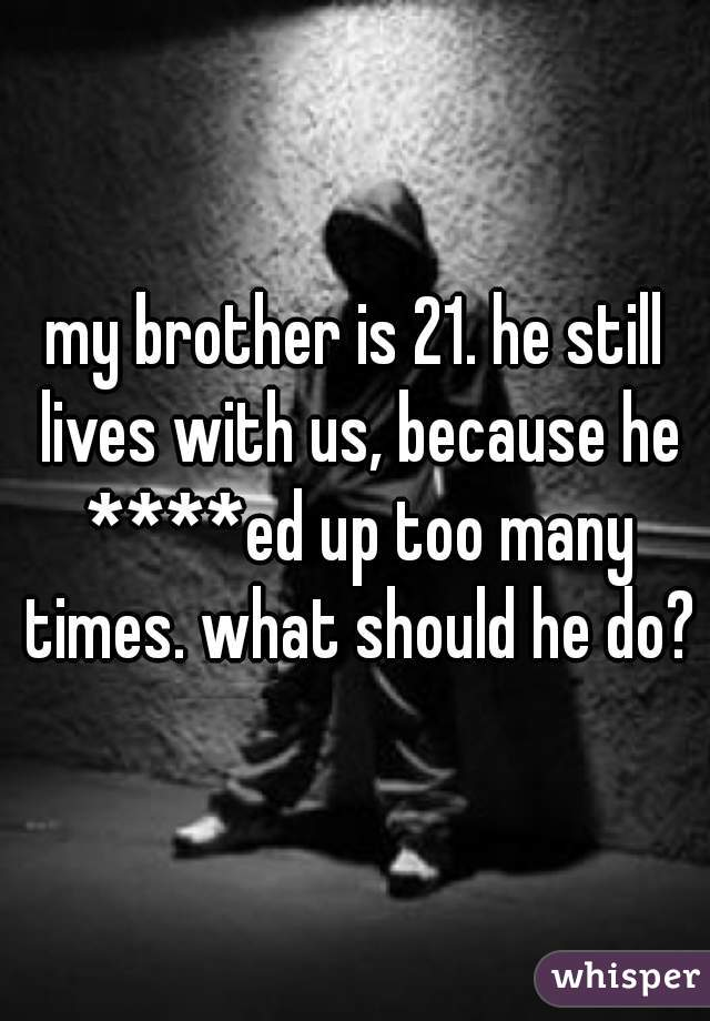 my brother is 21. he still lives with us, because he ****ed up too many times. what should he do?