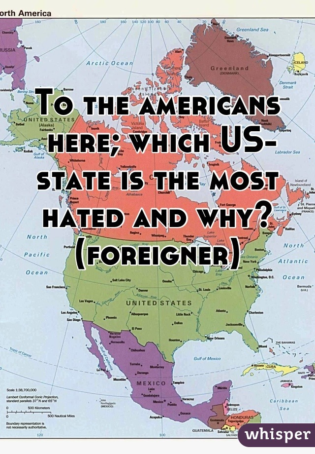To the americans  here; which US-state is the most hated and why? (foreigner)