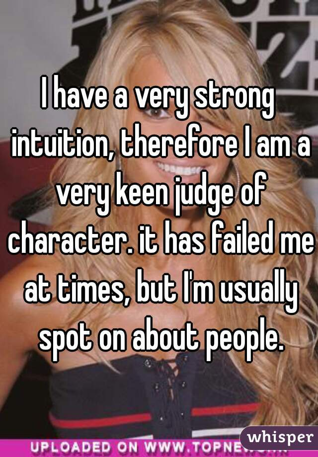I have a very strong intuition, therefore I am a very keen judge of character. it has failed me at times, but I'm usually spot on about people.